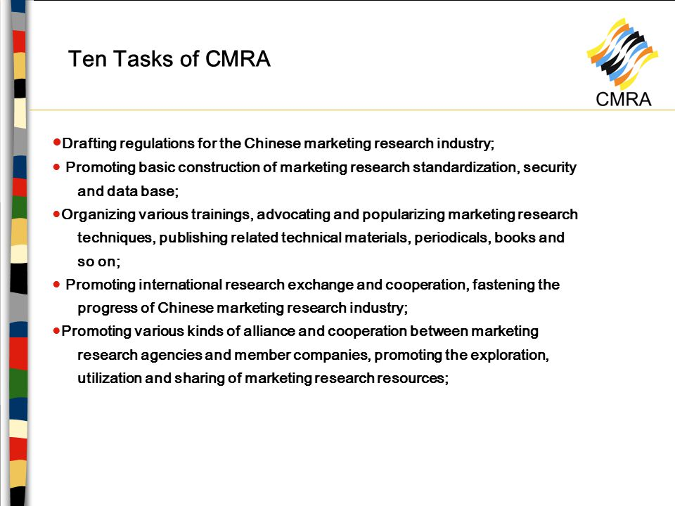 Ten Tasks of CMRA ● Drafting regulations for the Chinese marketing research industry; ● Promoting basic construction of marketing research standardization, security and data base; ●Organizing various trainings, advocating and popularizing marketing research techniques, publishing related technical materials, periodicals, books and so on; ● Promoting international research exchange and cooperation, fastening the progress of Chinese marketing research industry; ●Promoting various kinds of alliance and cooperation between marketing research agencies and member companies, promoting the exploration, utilization and sharing of marketing research resources;
