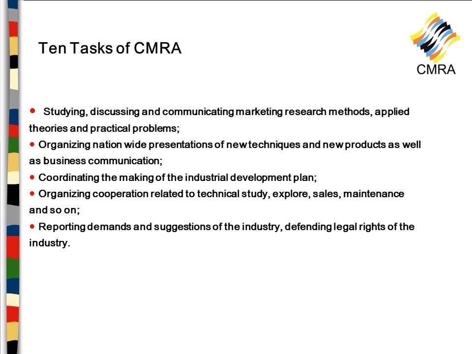 Ten Tasks of CMRA ● Studying, discussing and communicating marketing research methods, applied theories and practical problems; ● Organizing nation wide presentations of new techniques and new products as well as business communication; ● Coordinating the making of the industrial development plan; ● Organizing cooperation related to technical study, explore, sales, maintenance and so on; ● Reporting demands and suggestions of the industry, defending legal rights of the industry.