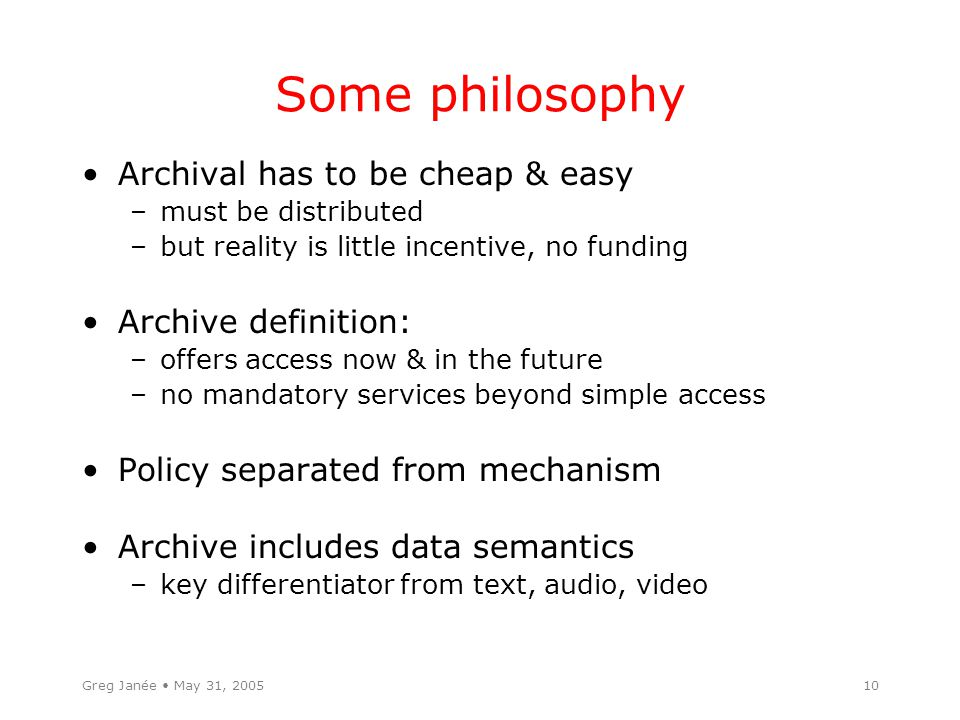 10 Some philosophy Archival has to be cheap & easy –must be distributed –but reality is little incentive, no funding Archive definition: –offers access now & in the future –no mandatory services beyond simple access Policy separated from mechanism Archive includes data semantics –key differentiator from text, audio, video