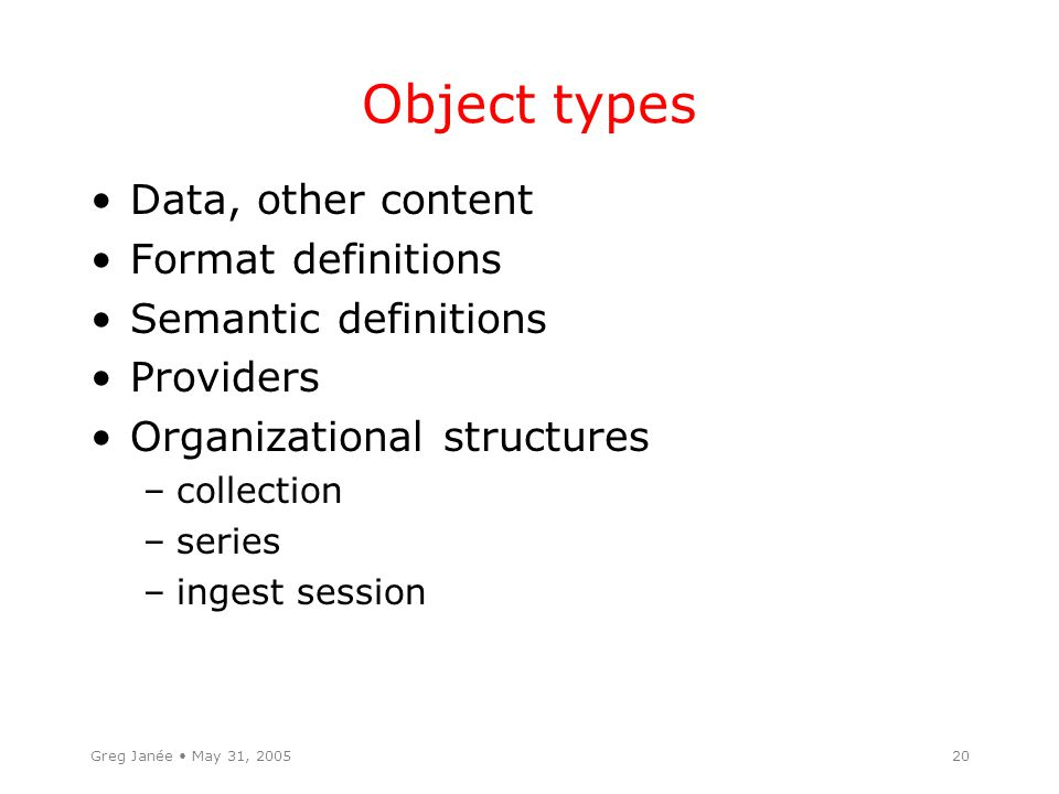 Greg Janée May 31, 200520 Object types Data, other content Format definitions Semantic definitions Providers Organizational structures –collection –series –ingest session