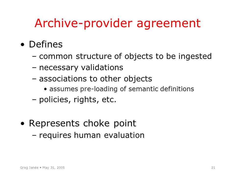 Greg Janée May 31, 200521 Archive-provider agreement Defines –common structure of objects to be ingested –necessary validations –associations to other objects assumes pre-loading of semantic definitions –policies, rights, etc.