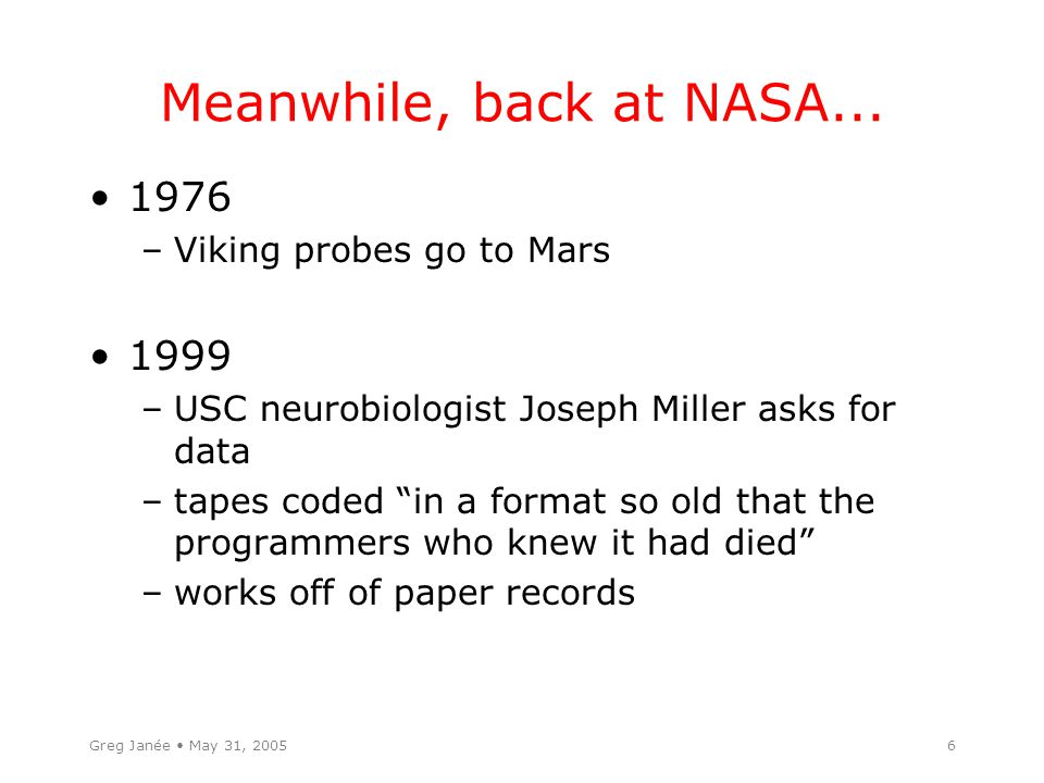"""6 Meanwhile, back at NASA... 1976 –Viking probes go to Mars 1999 –USC neurobiologist Joseph Miller asks for data –tapes coded """"in a format so old that"""