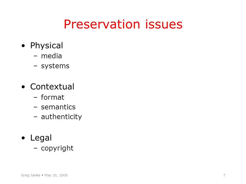 Greg Janée May 31, 20057 Preservation issues Physical –media –systems Contextual –format –semantics –authenticity Legal –copyright