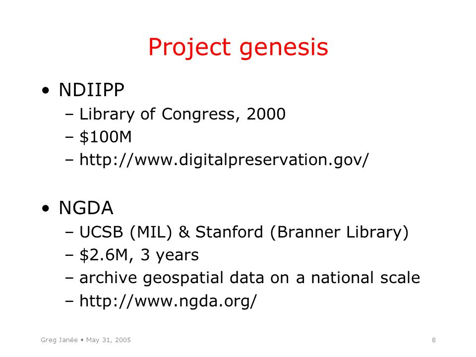 Greg Janée May 31, 20058 Project genesis NDIIPP –Library of Congress, 2000 –$100M –http://www.digitalpreservation.gov/ NGDA –UCSB (MIL) & Stanford (Branner Library) –$2.6M, 3 years –archive geospatial data on a national scale –http://www.ngda.org/