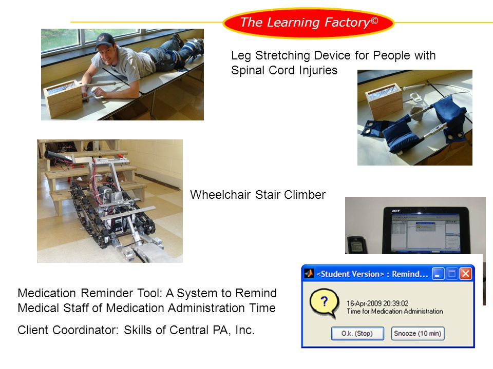 Leg Stretching Device for People with Spinal Cord Injuries Wheelchair Stair Climber Medication Reminder Tool: A System to Remind Medical Staff of Medication Administration Time Client Coordinator: Skills of Central PA, Inc.