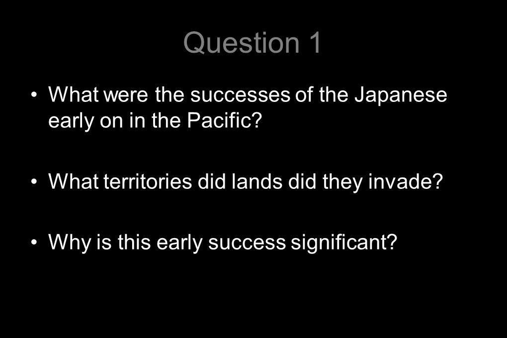 Question 1 What were the successes of the Japanese early on in the Pacific.