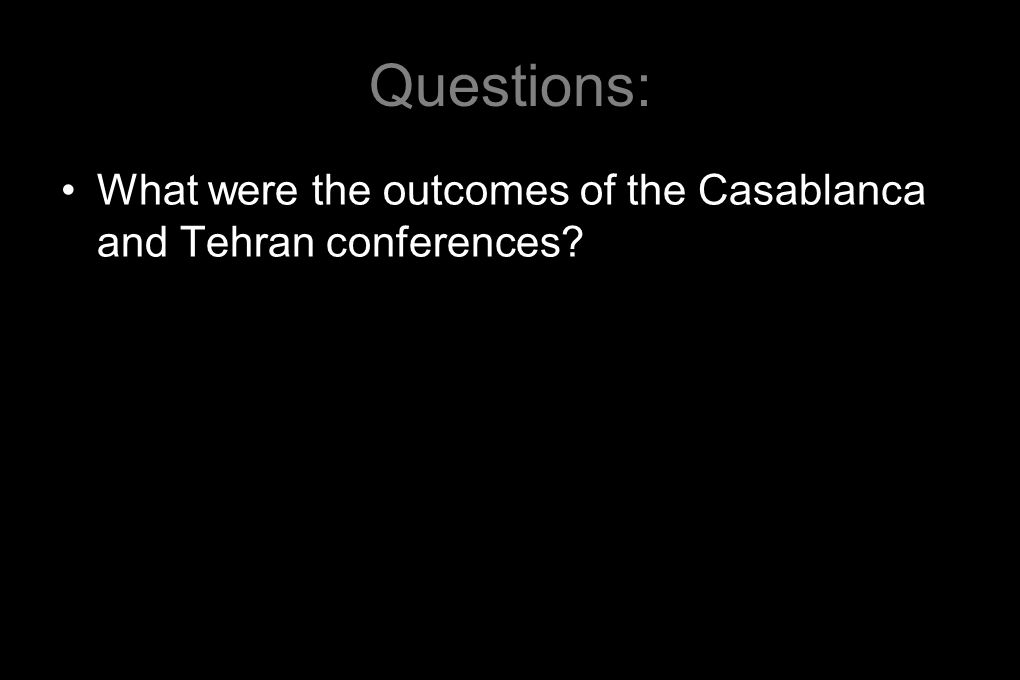 Questions: What were the outcomes of the Casablanca and Tehran conferences