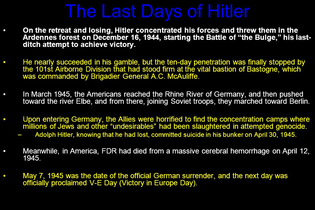 The Last Days of Hitler On the retreat and losing, Hitler concentrated his forces and threw them in the Ardennes forest on December 16, 1944, starting the Battle of the Bulge, his last- ditch attempt to achieve victory.