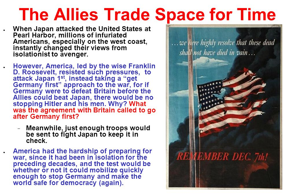 The Allies Trade Space for Time ● When Japan attacked the United States at Pearl Harbor, millions of infuriated Americans, especially on the west coast, instantly changed their views from isolationist to avenger.
