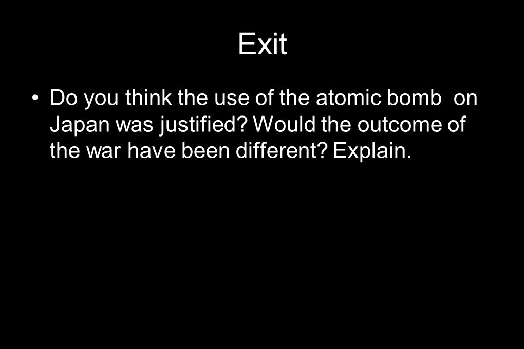 Exit Do you think the use of the atomic bomb on Japan was justified.