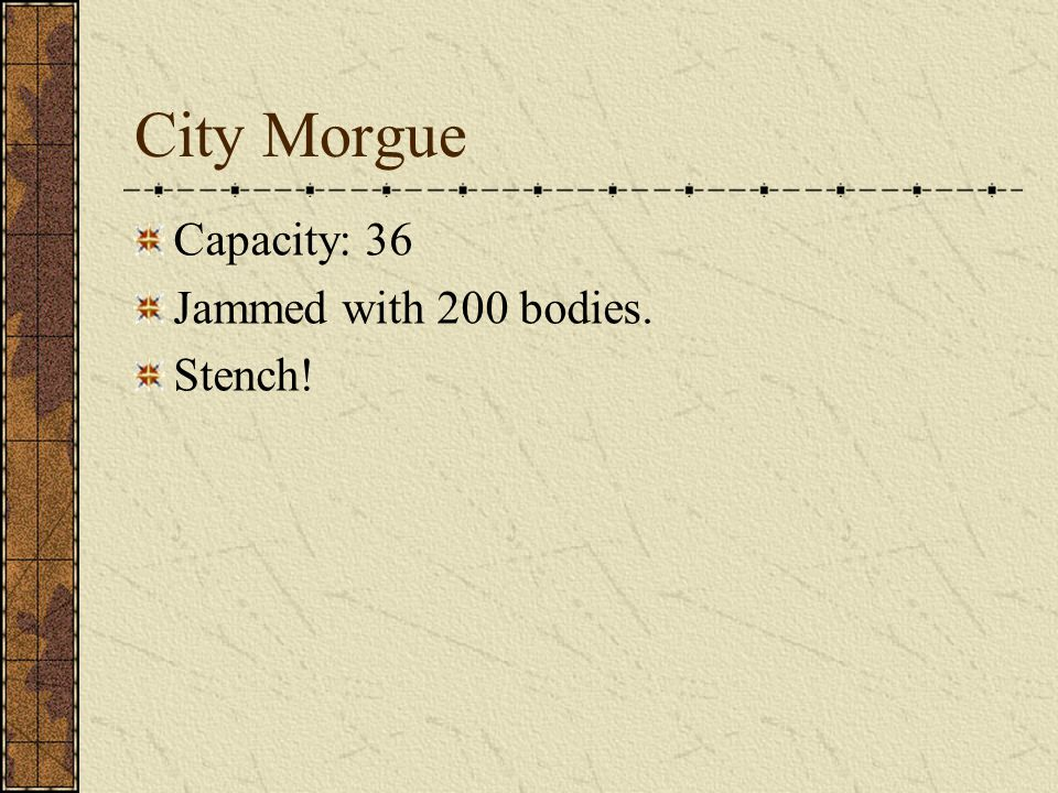 City Morgue Capacity: 36 Jammed with 200 bodies. Stench!