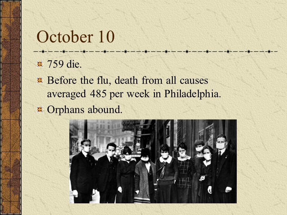 October 10 759 die. Before the flu, death from all causes averaged 485 per week in Philadelphia.