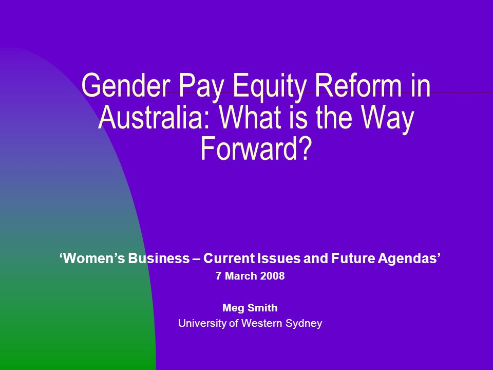 Gender Pay Equity Reform in Australia: What is the Way Forward? 'Women's Business – Current Issues and Future Agendas' 7 March 2008 Meg Smith Universi