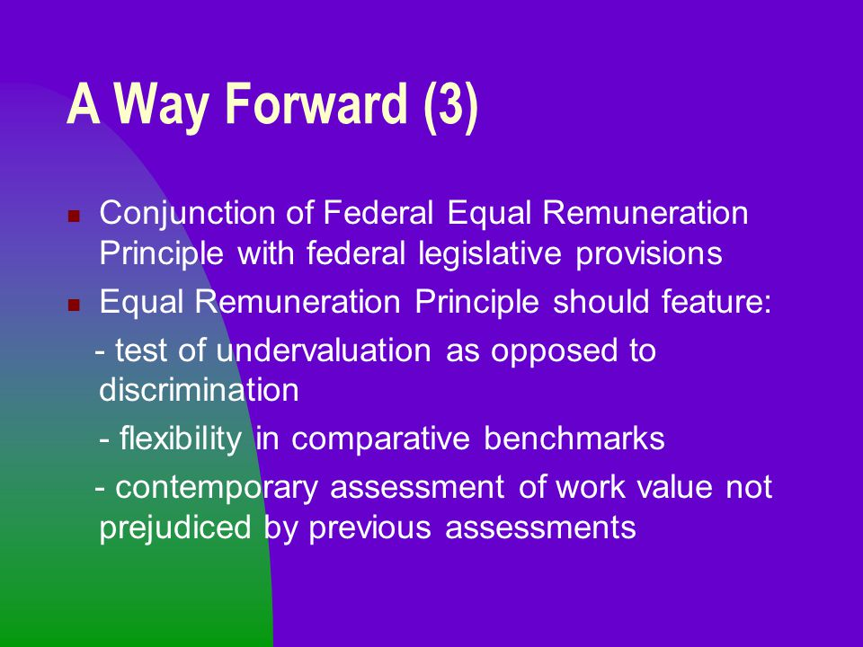 A Way Forward (3) Conjunction of Federal Equal Remuneration Principle with federal legislative provisions Equal Remuneration Principle should feature: