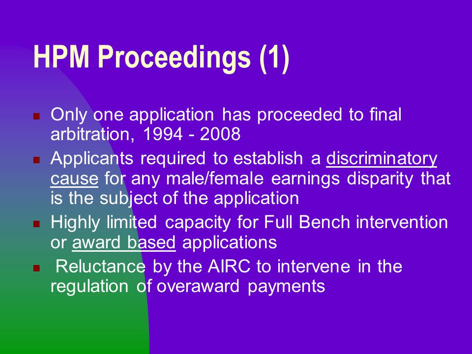 HPM Proceedings (1) Only one application has proceeded to final arbitration, 1994 - 2008 Applicants required to establish a discriminatory cause for any male/female earnings disparity that is the subject of the application Highly limited capacity for Full Bench intervention or award based applications Reluctance by the AIRC to intervene in the regulation of overaward payments