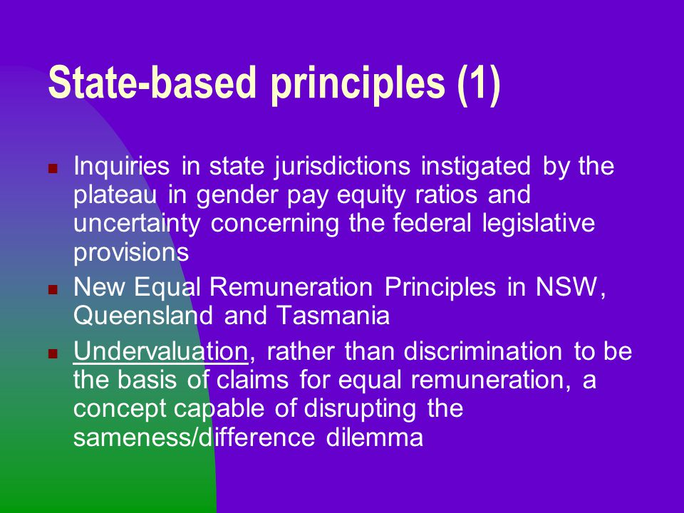 State-based principles (1) Inquiries in state jurisdictions instigated by the plateau in gender pay equity ratios and uncertainty concerning the feder