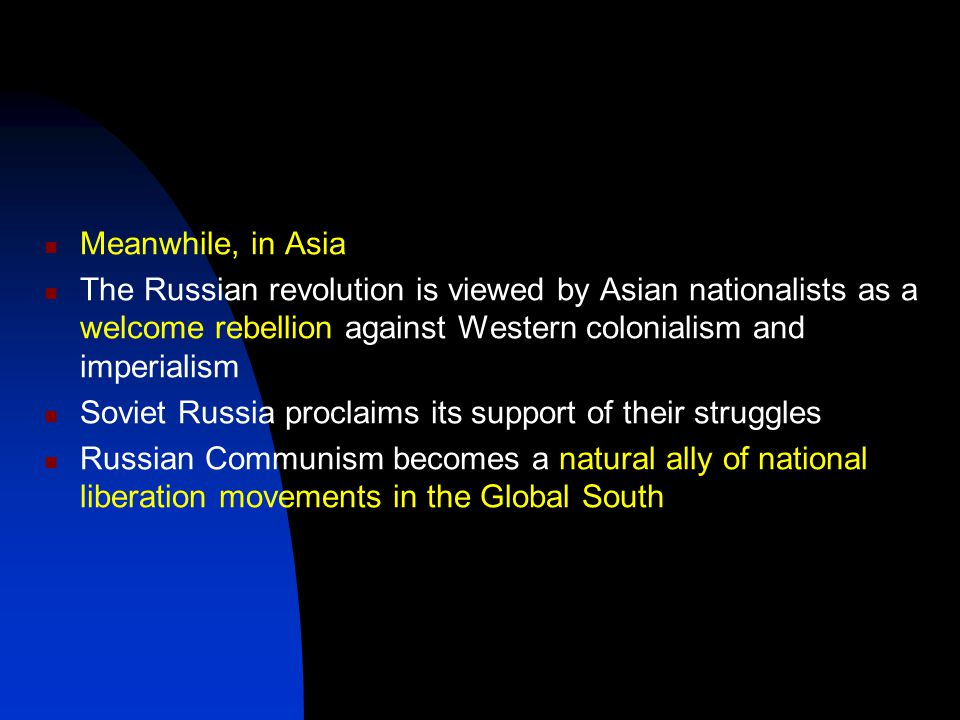 Meanwhile, in Asia The Russian revolution is viewed by Asian nationalists as a welcome rebellion against Western colonialism and imperialism Soviet Russia proclaims its support of their struggles Russian Communism becomes a natural ally of national liberation movements in the Global South