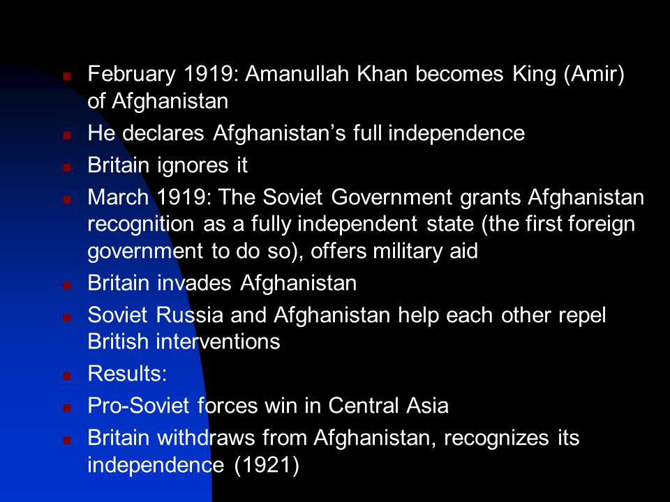 February 1919: Amanullah Khan becomes King (Amir) of Afghanistan He declares Afghanistan's full independence Britain ignores it March 1919: The Soviet Government grants Afghanistan recognition as a fully independent state (the first foreign government to do so), offers military aid Britain invades Afghanistan Soviet Russia and Afghanistan help each other repel British interventions Results: Pro-Soviet forces win in Central Asia Britain withdraws from Afghanistan, recognizes its independence (1921)