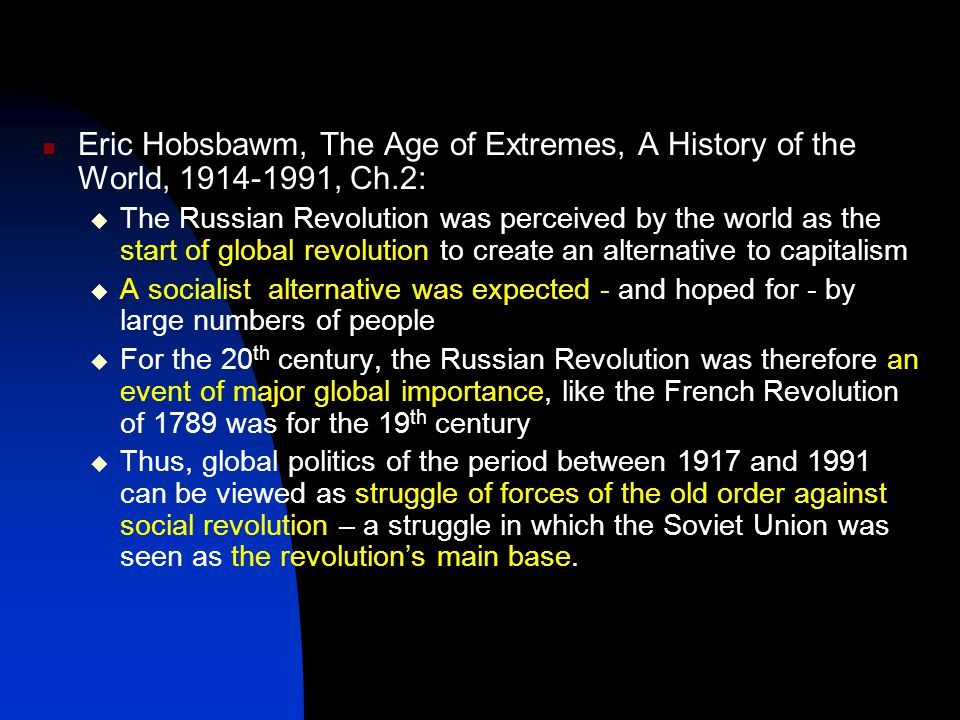 Eric Hobsbawm, The Age of Extremes, A History of the World, 1914-1991, Ch.2:  The Russian Revolution was perceived by the world as the start of global revolution to create an alternative to capitalism  A socialist alternative was expected - and hoped for - by large numbers of people  For the 20 th century, the Russian Revolution was therefore an event of major global importance, like the French Revolution of 1789 was for the 19 th century  Thus, global politics of the period between 1917 and 1991 can be viewed as struggle of forces of the old order against social revolution – a struggle in which the Soviet Union was seen as the revolution's main base.