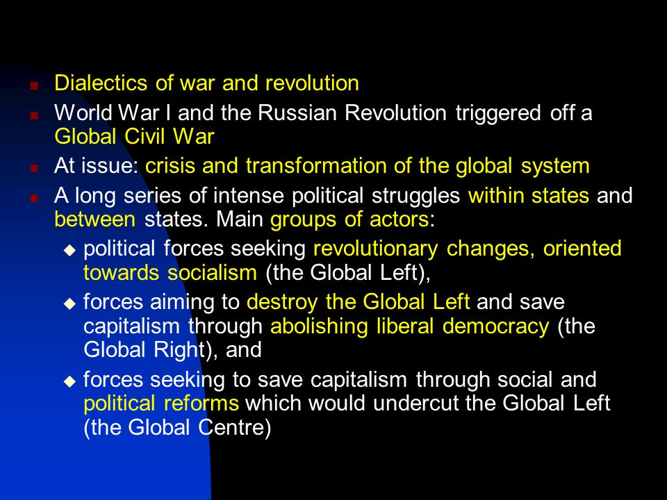 Dialectics of war and revolution World War I and the Russian Revolution triggered off a Global Civil War At issue: crisis and transformation of the global system A long series of intense political struggles within states and between states.