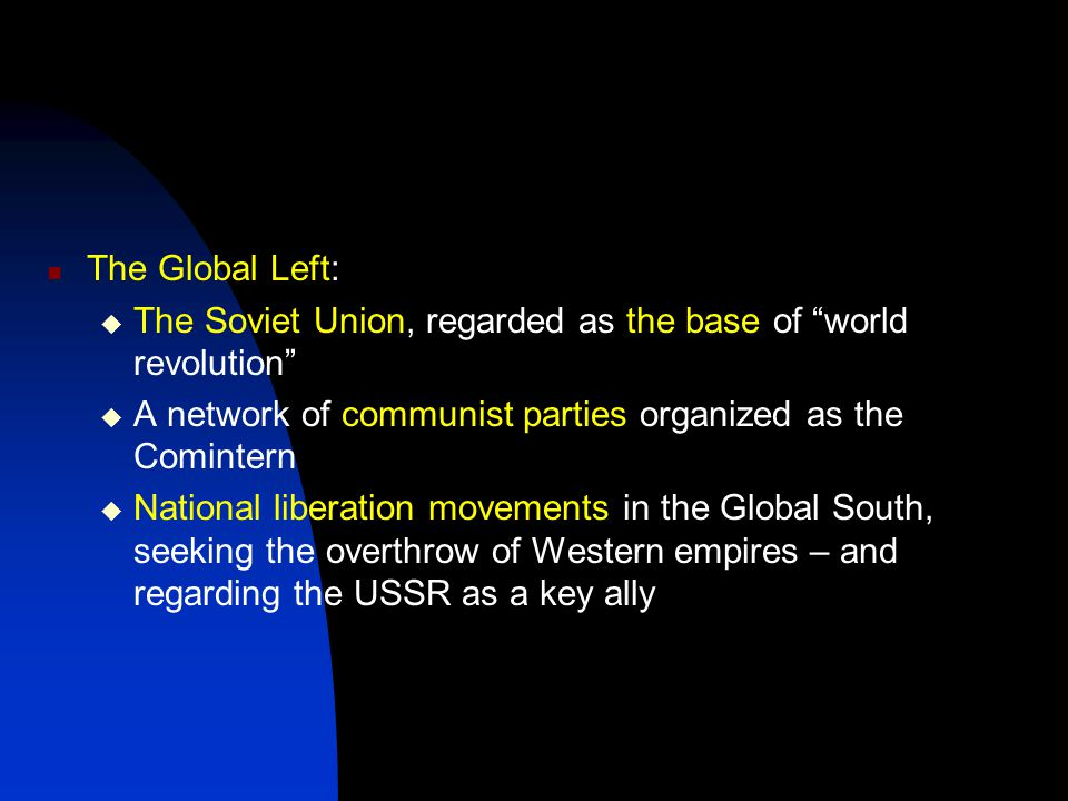 The Global Left:  The Soviet Union, regarded as the base of world revolution  A network of communist parties organized as the Comintern  National liberation movements in the Global South, seeking the overthrow of Western empires – and regarding the USSR as a key ally