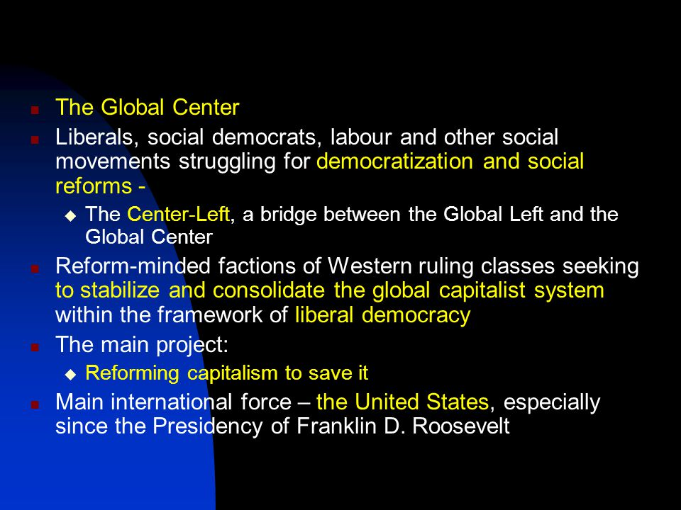 The Global Center Liberals, social democrats, labour and other social movements struggling for democratization and social reforms -  The Center-Left, a bridge between the Global Left and the Global Center Reform-minded factions of Western ruling classes seeking to stabilize and consolidate the global capitalist system within the framework of liberal democracy The main project:  Reforming capitalism to save it Main international force – the United States, especially since the Presidency of Franklin D.
