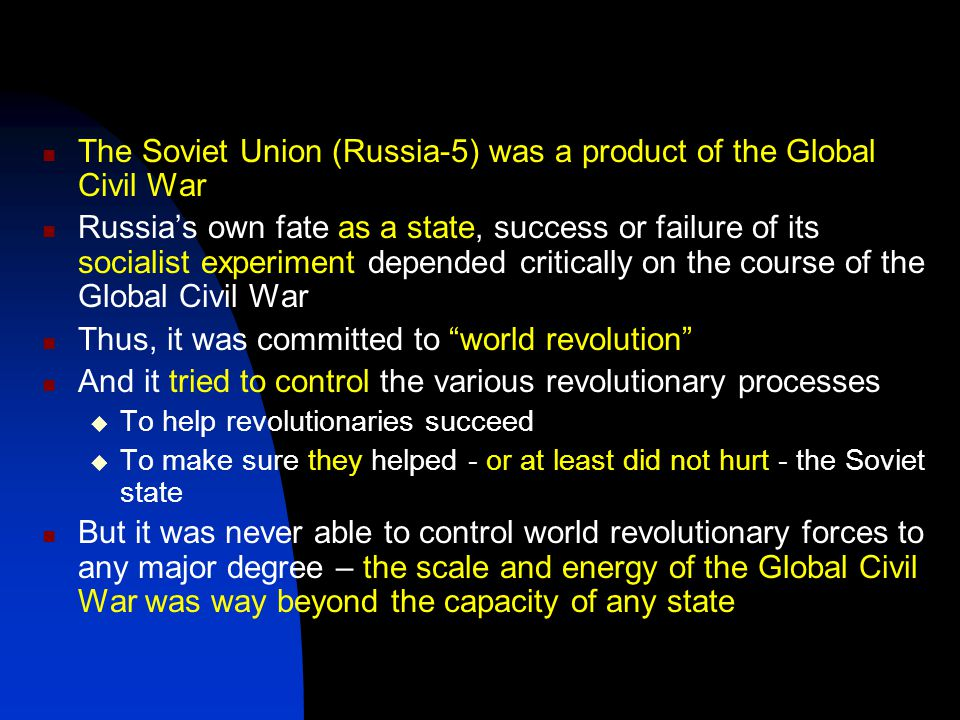 The Soviet Union (Russia-5) was a product of the Global Civil War Russia's own fate as a state, success or failure of its socialist experiment depended critically on the course of the Global Civil War Thus, it was committed to world revolution And it tried to control the various revolutionary processes  To help revolutionaries succeed  To make sure they helped - or at least did not hurt - the Soviet state But it was never able to control world revolutionary forces to any major degree – the scale and energy of the Global Civil War was way beyond the capacity of any state