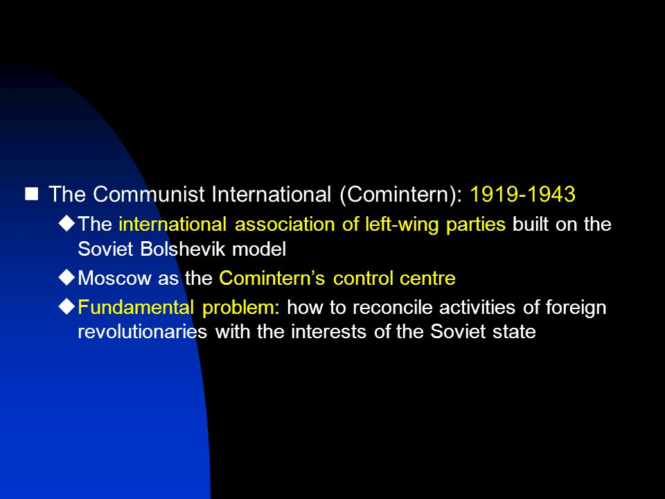 The Communist International (Comintern): 1919-1943  The international association of left-wing parties built on the Soviet Bolshevik model  Moscow as the Comintern's control centre  Fundamental problem: how to reconcile activities of foreign revolutionaries with the interests of the Soviet state