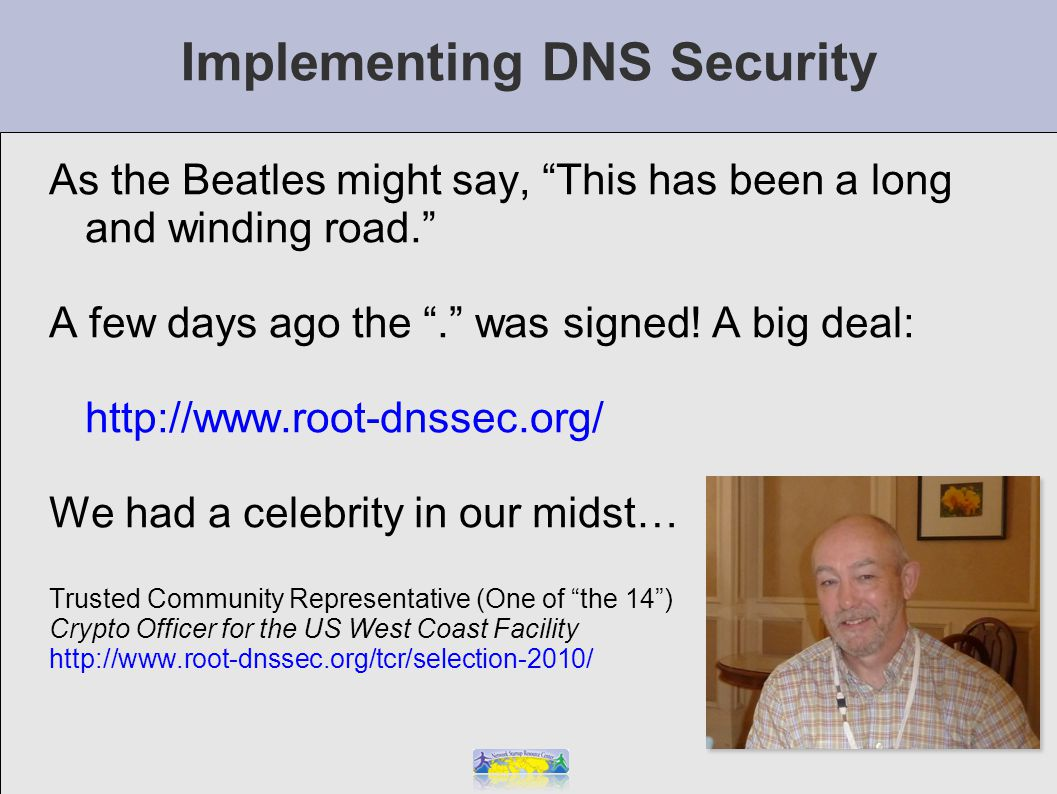 Implementing DNS Security As the Beatles might say, This has been a long and winding road. A few days ago the . was signed.