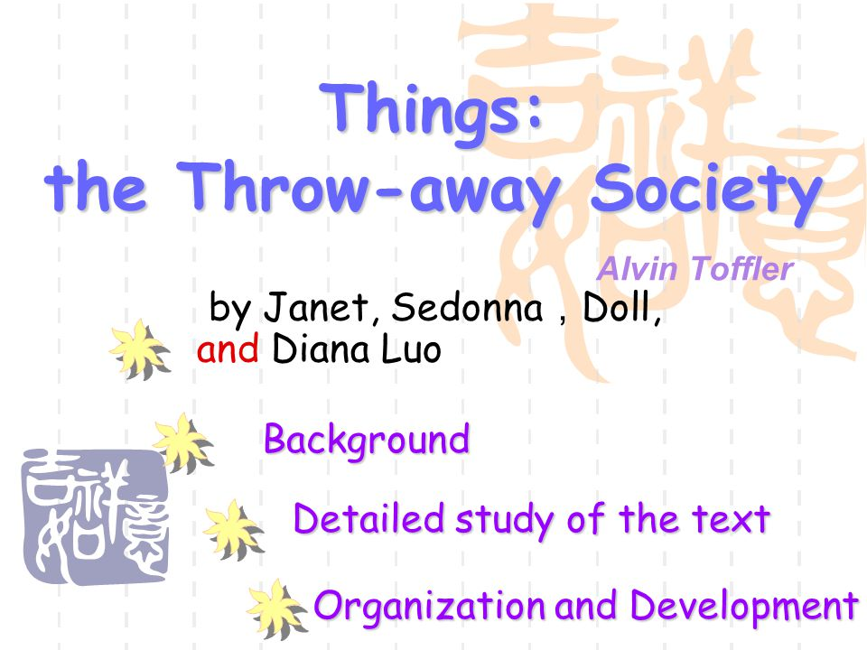 Things: the Throw-away Society Alvin Toffler Background Detailed study of the text Organization and Development by Janet, Sedonna , Doll, and Diana Luo