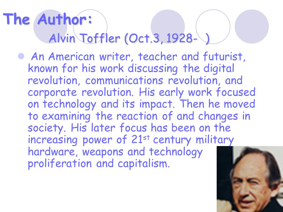 The Author: Alvin Toffler (Oct.3, 1928- ) An American writer, teacher and futurist, known for his work discussing the digital revolution, communications revolution, and corporate revolution.