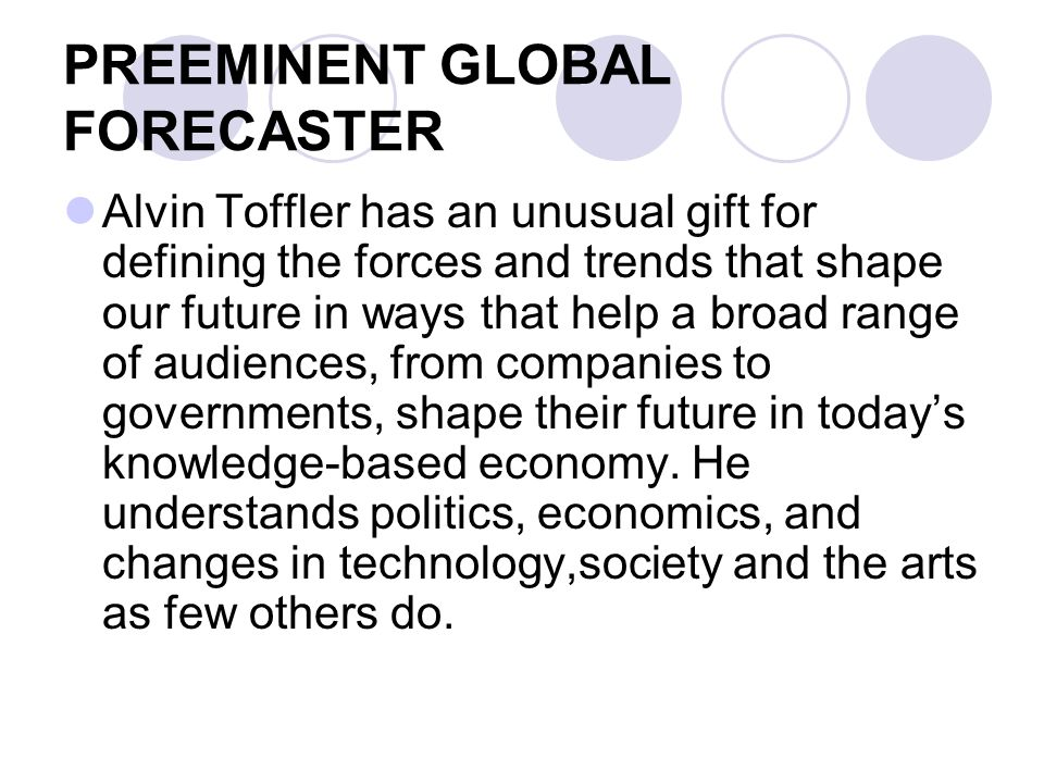 PREEMINENT GLOBAL FORECASTER Alvin Toffler has an unusual gift for defining the forces and trends that shape our future in ways that help a broad range of audiences, from companies to governments, shape their future in today's knowledge-based economy.