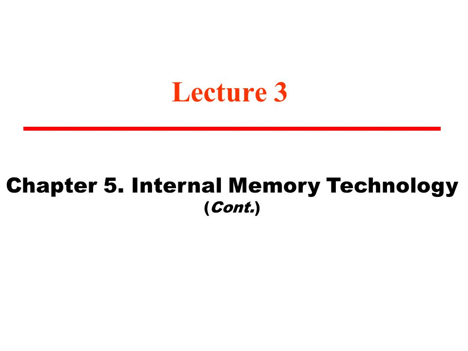 Lecture 3 Chapter 5. Internal Memory Technology (Cont.)