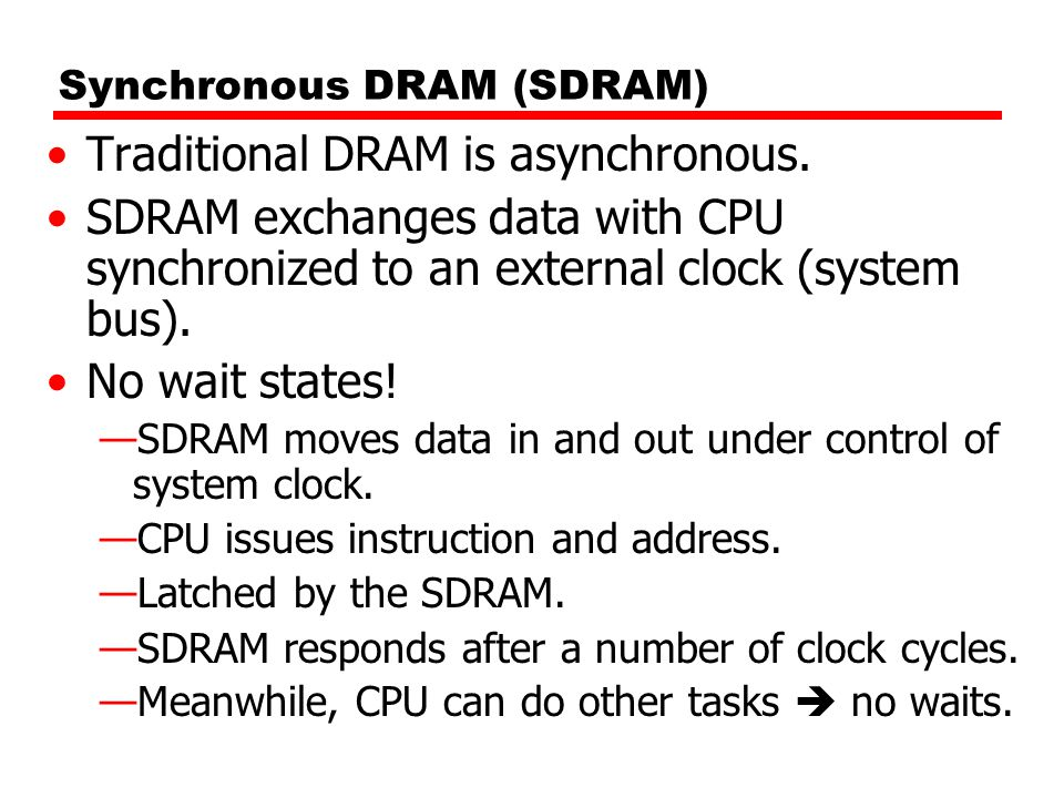 Synchronous DRAM (SDRAM) Traditional DRAM is asynchronous. SDRAM exchanges data with CPU synchronized to an external clock (system bus). No wait state
