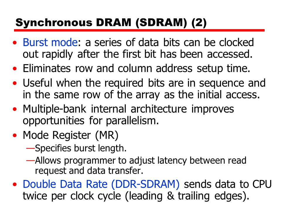 Synchronous DRAM (SDRAM) (2) Burst mode: a series of data bits can be clocked out rapidly after the first bit has been accessed. Eliminates row and co