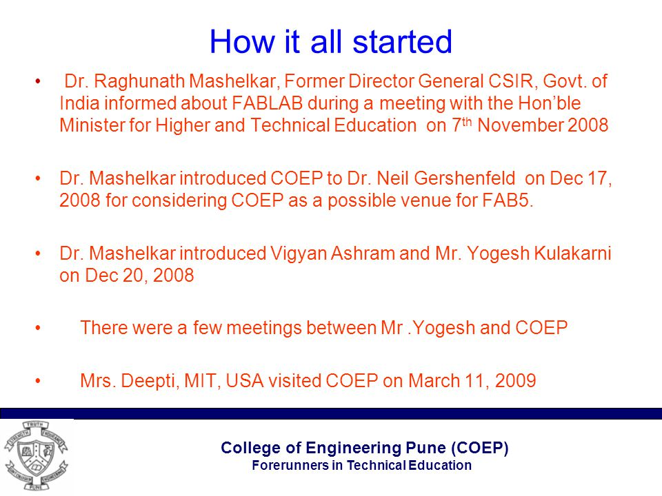 College of Engineering Pune (COEP) Forerunners in Technical Education How it all started Dr. Raghunath Mashelkar, Former Director General CSIR, Govt.
