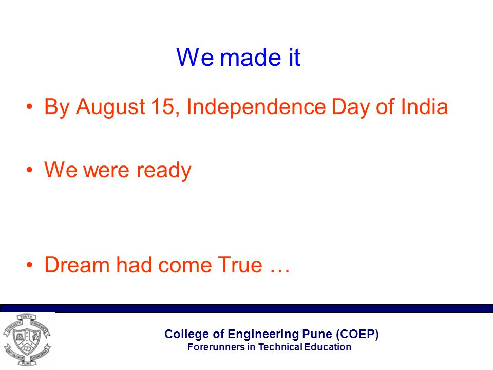 College of Engineering Pune (COEP) Forerunners in Technical Education We made it By August 15, Independence Day of India We were ready Dream had come