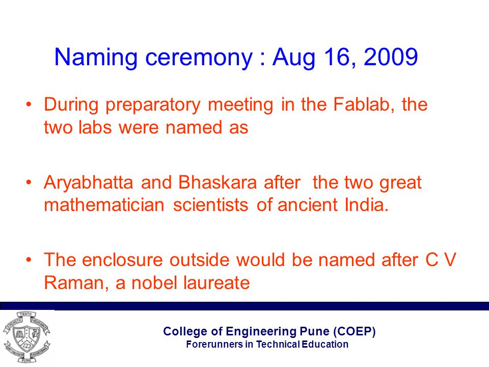 College of Engineering Pune (COEP) Forerunners in Technical Education Naming ceremony : Aug 16, 2009 During preparatory meeting in the Fablab, the two labs were named as Aryabhatta and Bhaskara after the two great mathematician scientists of ancient India.