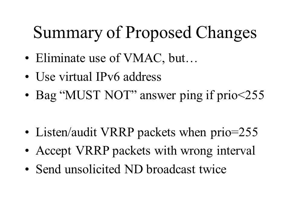 Summary of Proposed Changes Eliminate use of VMAC, but… Use virtual IPv6 address Bag MUST NOT answer ping if prio<255 Listen/audit VRRP packets when prio=255 Accept VRRP packets with wrong interval Send unsolicited ND broadcast twice