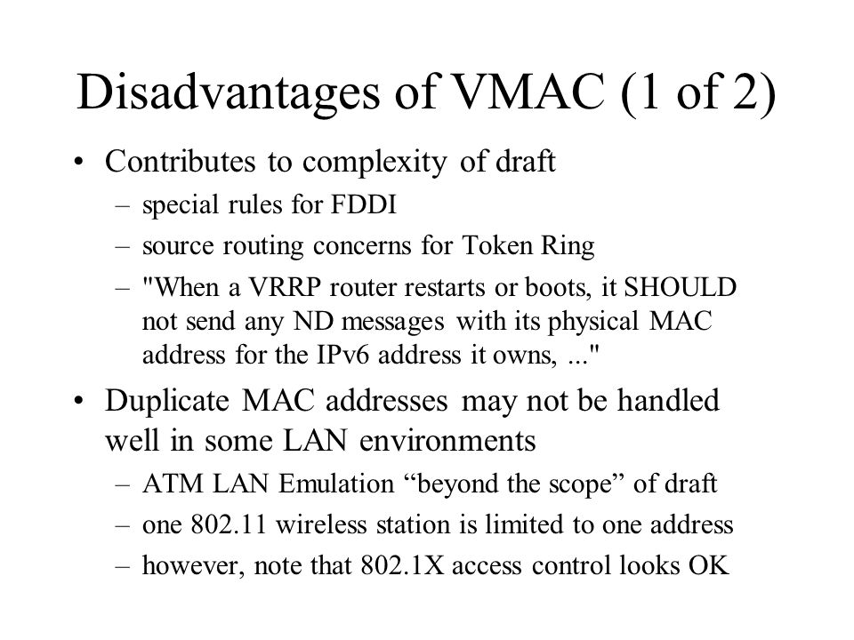 Disadvantages of VMAC (1 of 2) Contributes to complexity of draft –special rules for FDDI –source routing concerns for Token Ring – When a VRRP router restarts or boots, it SHOULD not send any ND messages with its physical MAC address for the IPv6 address it owns,... Duplicate MAC addresses may not be handled well in some LAN environments –ATM LAN Emulation beyond the scope of draft –one 802.11 wireless station is limited to one address –however, note that 802.1X access control looks OK