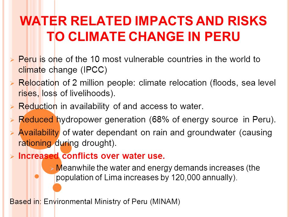 WATER RELATED IMPACTS AND RISKS TO CLIMATE CHANGE IN PERU  Peru is one of the 10 most vulnerable countries in the world to climate change (IPCC)  Relocation of 2 million people: climate relocation (floods, sea level rises, loss of livelihoods).