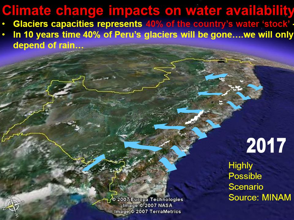 Climate change impacts on water availability Glaciers capacities represents 40% of the country's water 'stock' - In 10 years time 40% of Peru's glaciers will be gone….we will only depend of rain… Highly Possible Scenario Source: MINAM