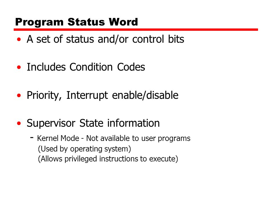 Program Status Word A set of status and/or control bits Includes Condition Codes Priority, Interrupt enable/disable Supervisor State information - Kernel Mode - Not available to user programs (Used by operating system) (Allows privileged instructions to execute)