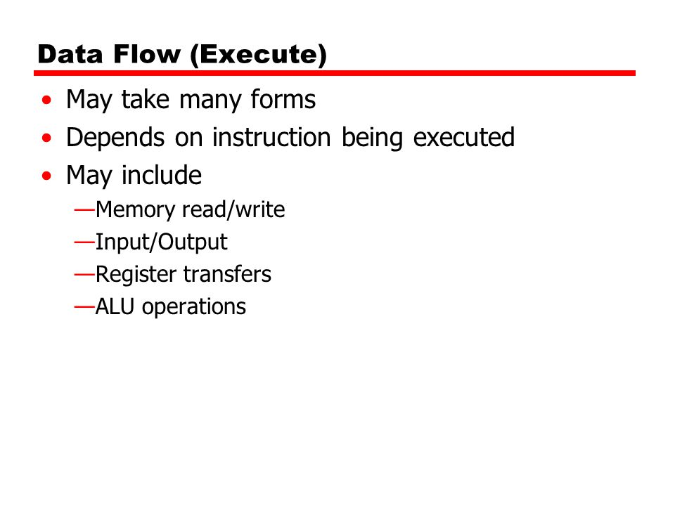 Data Flow (Execute) May take many forms Depends on instruction being executed May include —Memory read/write —Input/Output —Register transfers —ALU operations