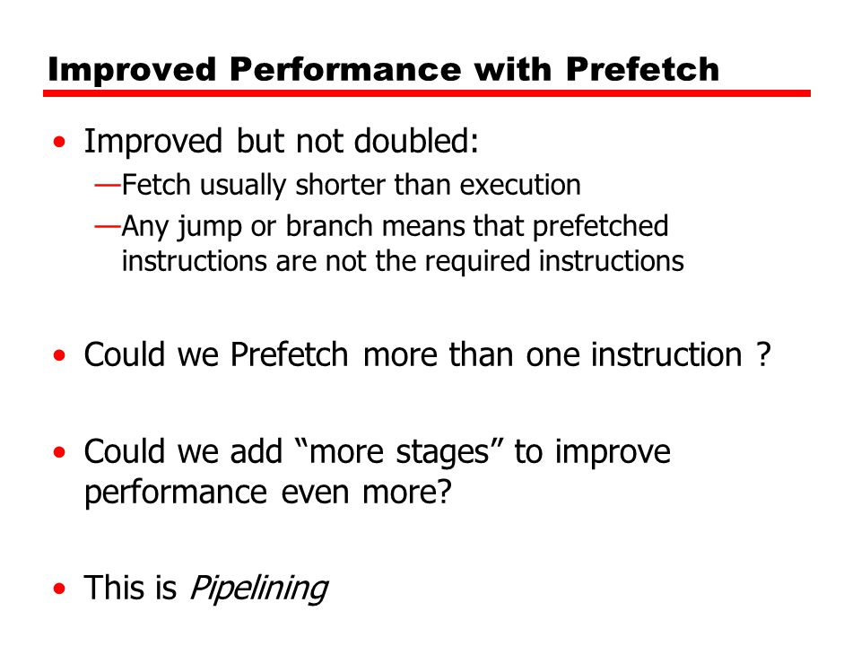 Improved Performance with Prefetch Improved but not doubled: —Fetch usually shorter than execution —Any jump or branch means that prefetched instructions are not the required instructions Could we Prefetch more than one instruction .