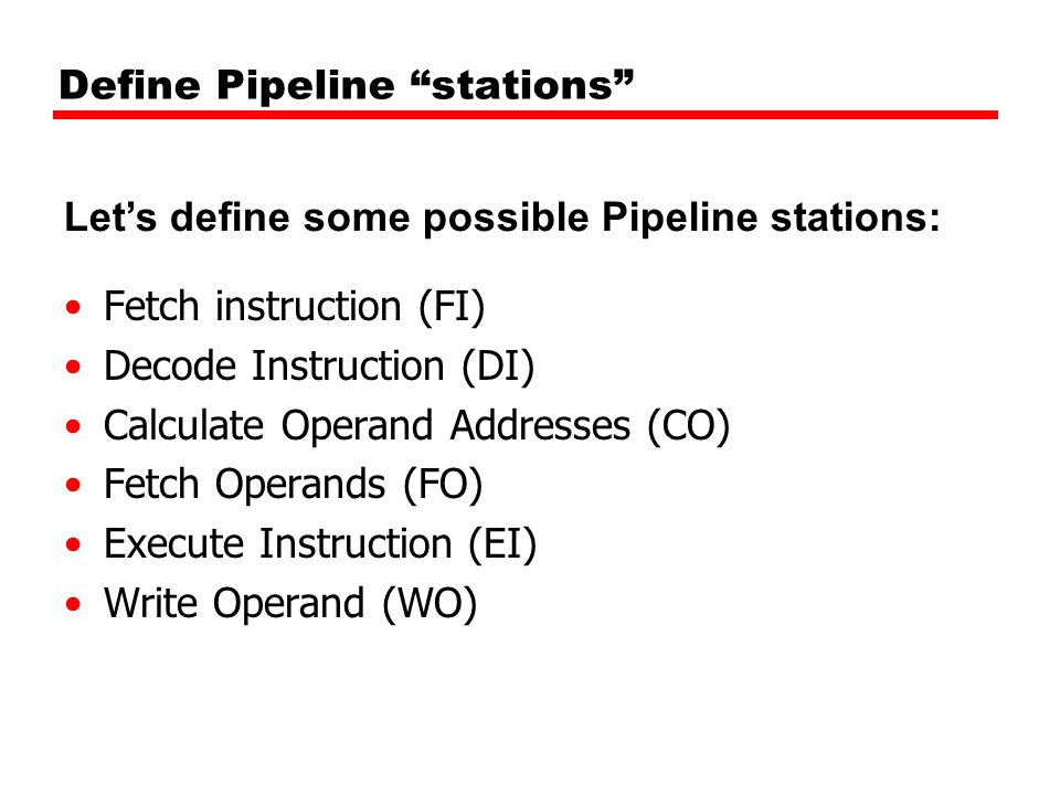 Define Pipeline stations Fetch instruction (FI) Decode Instruction (DI) Calculate Operand Addresses (CO) Fetch Operands (FO) Execute Instruction (EI) Write Operand (WO) Let's define some possible Pipeline stations: