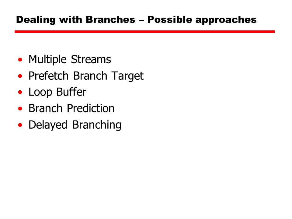 Dealing with Branches – Possible approaches Multiple Streams Prefetch Branch Target Loop Buffer Branch Prediction Delayed Branching