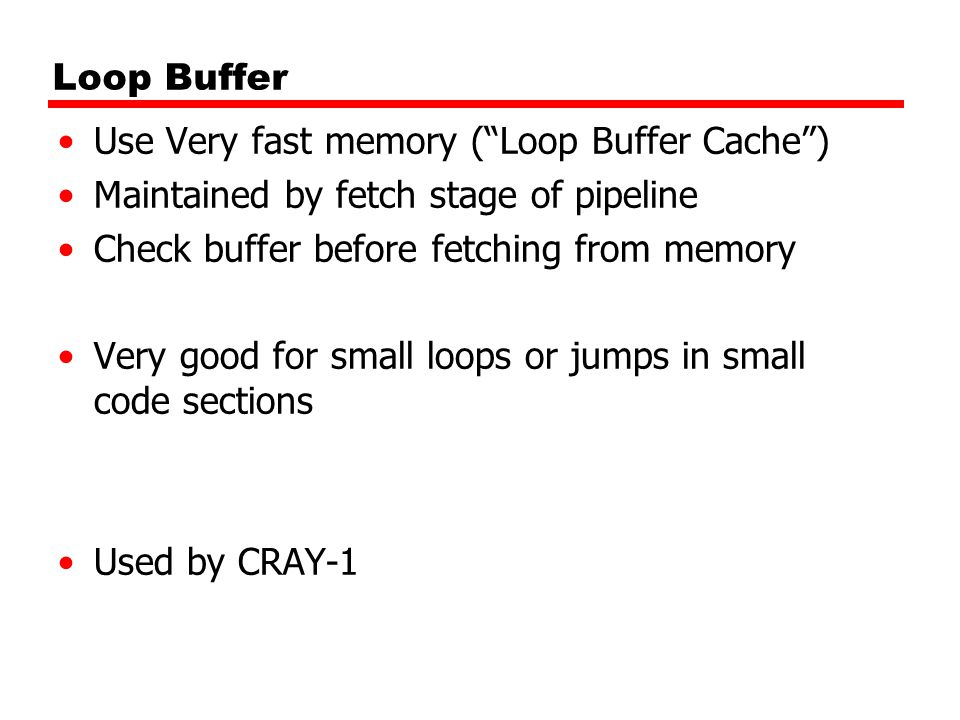 Loop Buffer Use Very fast memory ( Loop Buffer Cache ) Maintained by fetch stage of pipeline Check buffer before fetching from memory Very good for small loops or jumps in small code sections Used by CRAY-1