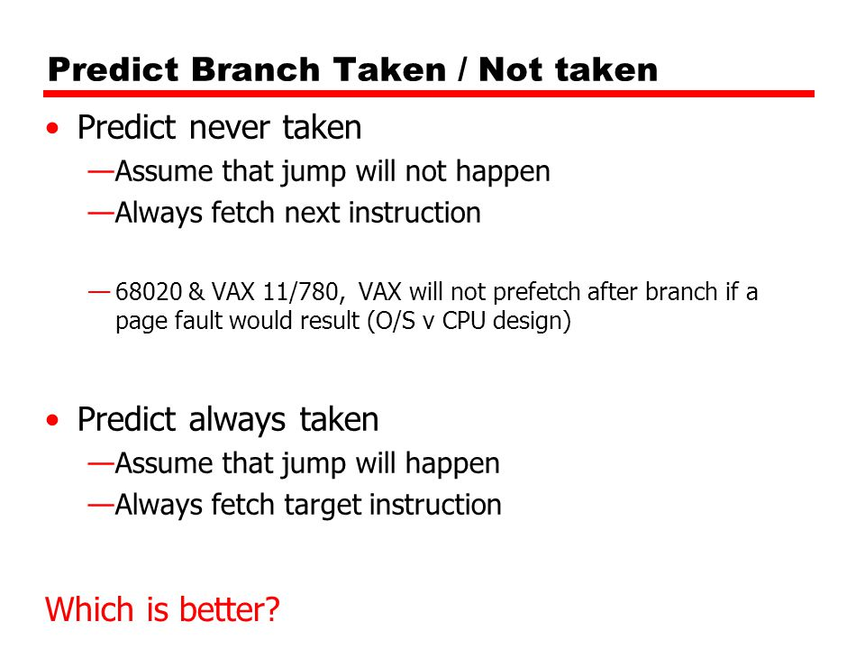 Predict Branch Taken / Not taken Predict never taken —Assume that jump will not happen —Always fetch next instruction —68020 & VAX 11/780, VAX will not prefetch after branch if a page fault would result (O/S v CPU design) Predict always taken —Assume that jump will happen —Always fetch target instruction Which is better
