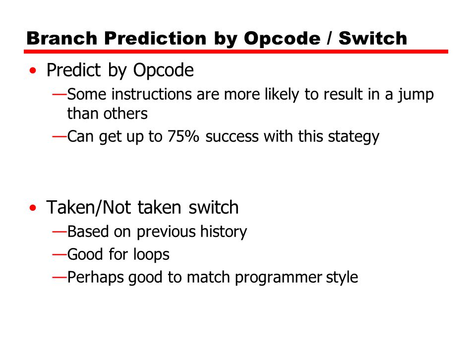 Branch Prediction by Opcode / Switch Predict by Opcode —Some instructions are more likely to result in a jump than others —Can get up to 75% success with this stategy Taken/Not taken switch —Based on previous history —Good for loops —Perhaps good to match programmer style